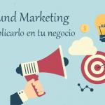 ¿Qué es Inbound Marketing y como lo aplico en mi negocio?